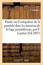 Etude Sur l'Extirpation de la Parotide Dans Les Tumeurs de la Loge Parotidienne, Par F. Lautier,