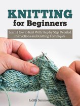 Knitting for Beginners: Learn How to Knit With Step by Step Detailed Instructions and Knitting Techniques