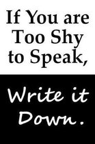 If You are Too Shy to Speak, Write it Down