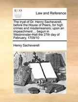 The Tryal of Dr. Henry Sacheverell, Before the House of Peers, for High Crimes and Misdemeanors; Upon an Impeachment ... Begun in Westminster-Hall the 27th Day of February, 1709/10