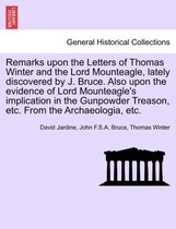 Remarks Upon the Letters of Thomas Winter and the Lord Mounteagle, Lately Discovered by J. Bruce. Also Upon the Evidence of Lord Mounteagle's Implication in the Gunpowder Treason, Etc. from the Archaeologia, Etc.