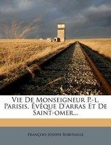 Vie de Monseigneur P.-L. Parisis, V Que D'Arras Et de Saint-Omer...