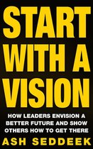 Start with a Vision: How Leaders Envision a Better Future and Show Others How to Get There