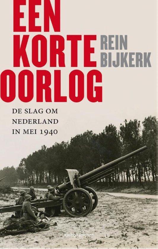 Een korte oorlog. De slag om Nederland in mei 1940 - Rein Bijkerk |