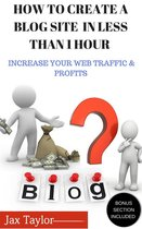 Create A Blog Site in Less Than 1 Hour: Increase Your Web Traffic and Profits