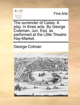 The Surrender of Calais. a Play. in Three Acts. by George Coleman, Jun. Esq. as Performed at the Little Theatre Hay-Market.