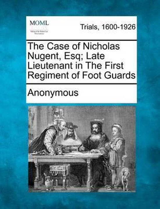 The Case of Nicholas Nugent, Esq; Late Lieutenant in the First Regiment of Foot Guards