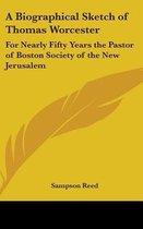 A Biographical Sketch of Thomas Worcester: For Nearly Fifty Years the Pastor of Boston Society of the New Jerusalem