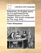 Artaxerxes. an English Opera. as It Is Performed at the Theatre-Royal in Covent-Garden. the Music Composed by Tho. Aug. Arne, ...