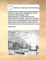 General View of the Agriculture of the County of Glamorgan, with Observations on the Means of Its Improvement. by Mr. John Fox. Drawn Up for the Consideration of the Board of Agriculture and Internal Improvement