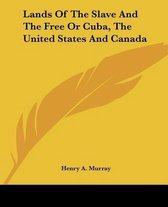 Lands Of The Slave And The Free Or Cuba, The United States And Canada