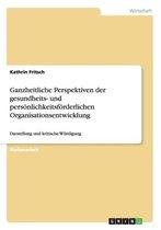 Ganzheitliche Perspektiven der gesundheits- und persoenlichkeitsfoerderlichen Organisationsentwicklung