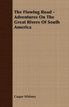 The Flowing Road - Adventures On The Great Rivers Of South America
