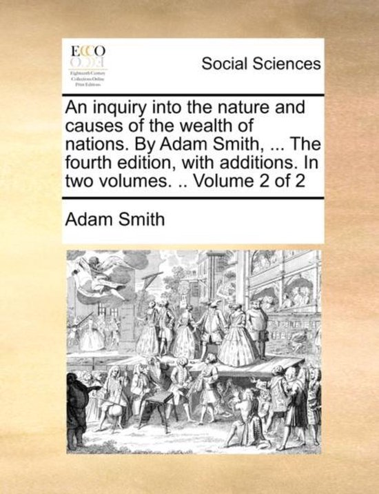 An Inquiry Into the Nature and Causes of the Wealth of Nations. by Adam Smith, ... the Fourth Edition, with Additions. in Two Volumes. .. Volume 2 of 2