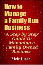 How to Manage a Family Run Business: A Step by Step Guide To Managing a Family Owned Business