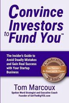 Convince Investors to Fund You: The Insider's Guide to Avoid Deadly Mistakes and Gain Real Success with Your Startup Business