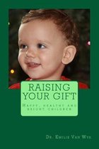 Raising your gift: Guidelines on how to raise happy, healthy and bright children