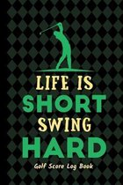 Life Is Short Swing Hard: Golf Score Log Book - Tracker Notebook - Matte Cover 6x9 100 Pages