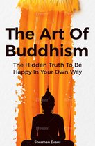 The Art Of Buddhism: The Hidden Truth To Be Happy In Your Own Way