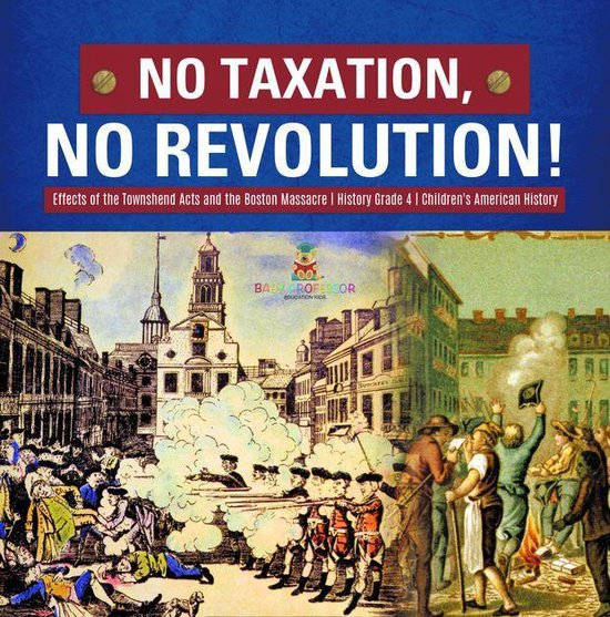 No Taxation, No Revolution! | Effects of the Townshend Acts and the Boston Massacre | History Grade 4 | Children's American History