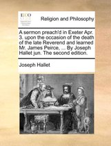 A Sermon Preach'd in Exeter Apr. 3. Upon the Occasion of the Death of the Late Reverend and Learned Mr. James Peirce, ... by Joseph Hallet Jun. the Second Edition.