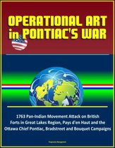 Operational Art in Pontiac's War: 1763 Pan-Indian Movement Attack on British Forts in Great Lakes Region, Pays d'en Haut and the Ottawa Chief Pontiac, Bradstreet and Bouquet Campaigns
