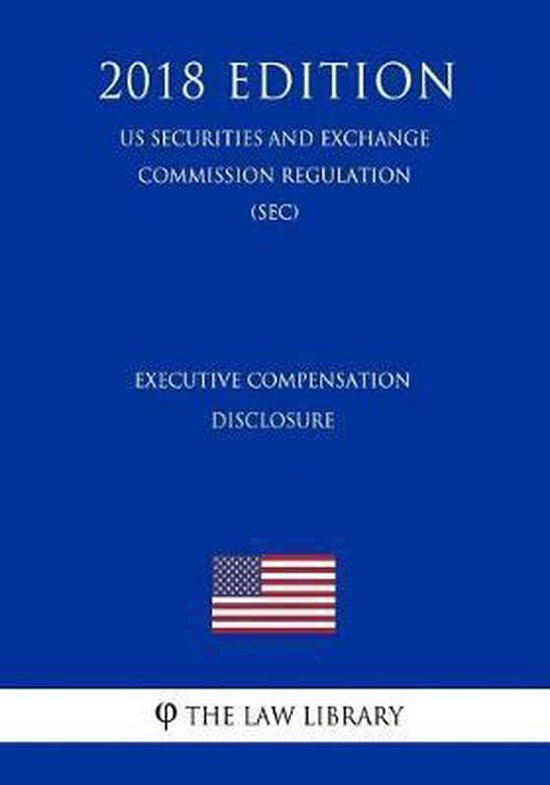Executive Compensation Disclosure (Us Securities and Exchange Commission Regulation) (Sec) (2018 Edition)