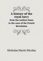 A History of the Royal Navy from the Earliest Times to the Wars of the French Revolution