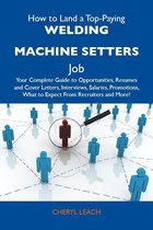 How to Land a Top-Paying Welding machine setters Job: Your Complete Guide to Opportunities, Resumes and Cover Letters, Interviews, Salaries, Promotions, What to Expect From Recruiters and More