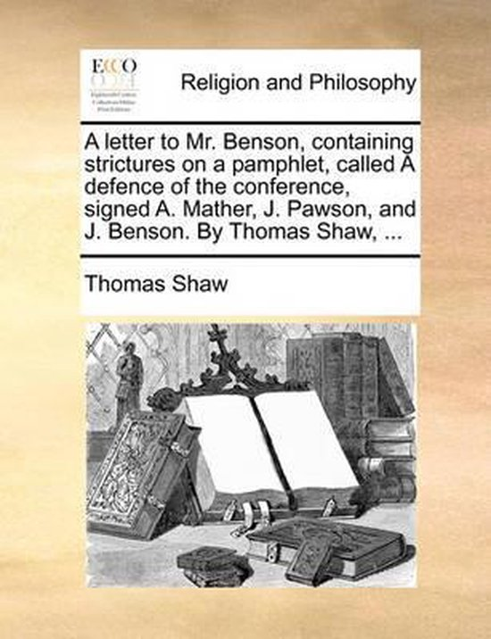 A Letter to Mr. Benson, Containing Strictures on a Pamphlet, Called a Defence of the Conference, Signed A. Mather, J. Pawson, and J. Benson. by Thomas Shaw, ...