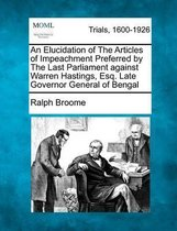 An Elucidation of the Articles of Impeachment Preferred by the Last Parliament Against Warren Hastings, Esq. Late Governor General of Bengal
