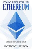 Como invertir en Ethereum: La Guía Completa de Como Invertir tu Dinero en Ethereum y Crear Ingresos Pasivos Usando esta Criptomoneda