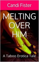 Melting Over Him (A Taboo Erotica Tale)