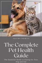 The Complete Pet Health Guide; The Essential Guide to Caring for Your Dog and Cat