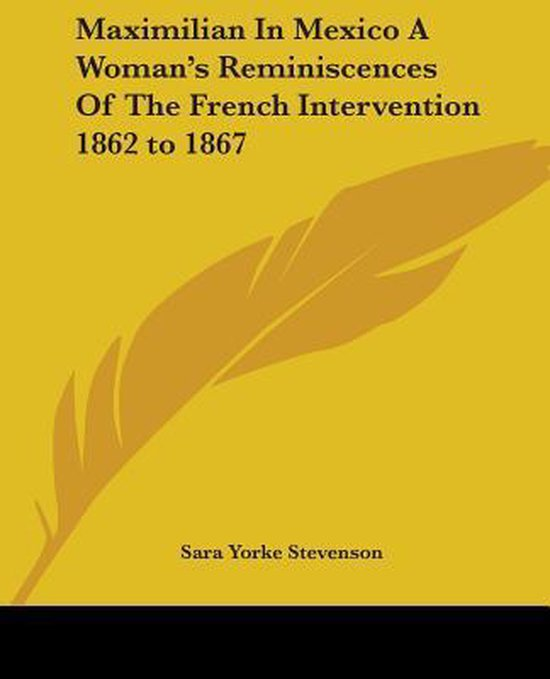 Maximilian In Mexico A Woman's Reminiscences Of The French Intervention 1862 To 1867