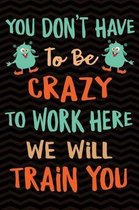 You Don't Have to Be Crazy to Work Here We Will Train You