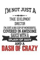 I'm Not Just A Trade Development Director I'm Just A Big Cup Of Wonderful Covered In Awesome Sauce With A Splash Of Sassy And A Dash Of Crazy
