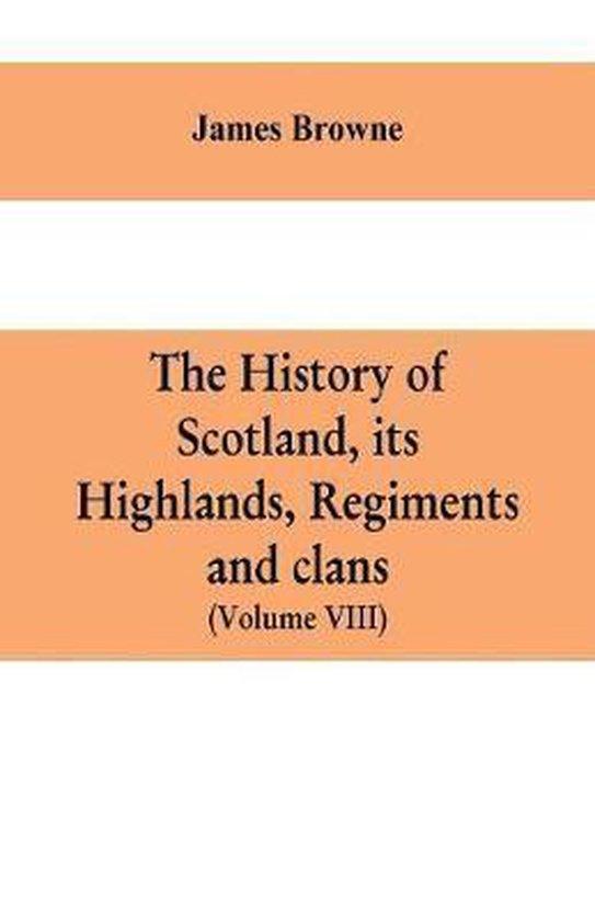 The history of Scotland, its Highlands, regiments and clans (Volume VIII)