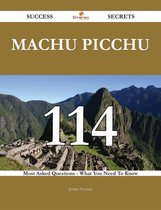 Machu Picchu 114 Success Secrets - 114 Most Asked Questions On Machu Picchu - What You Need To Know