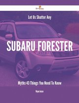 Let Us Shatter Any Subaru Forester Myths - 43 Things You Need To Know