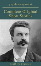 Guy De Maupassant: Complete Original Short Stories (Feathers Classics)