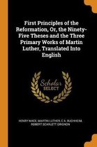 First Principles of the Reformation, Or, the Ninety-Five Theses and the Three Primary Works of Martin Luther, Translated Into English