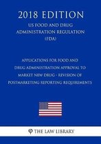Applications for Food and Drug Administration Approval to Market New Drug - Revision of Postmarketing Reporting Requirements (Us Food and Drug Administration Regulation) (Fda) (2018 Edition)