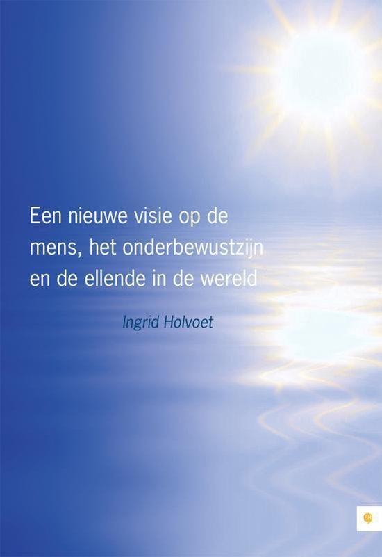 Een nieuwe visie op de mens, het onderbewustzijn en de ellende in de wereld - Ingrid Holvoet  
