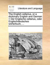The English Cellarius, or a Dictionary English and German = Der Englische Cellarius, Oder Englischdeutsches Worterbuch, ...