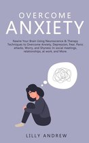 Overcome Anxiety: Rewire Your Brain Using Neuroscience & Therapy Techniques to Overcome Anxiety, Depression, Fear, Panic Attacks, Worry, and Shyness: In Social Meetings, Relationships, at Work