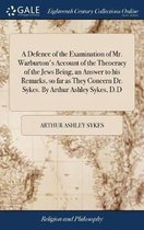 A Defence of the Examination of Mr. Warburton's Account of the Theocracy of the Jews Being, an Answer to His Remarks, So Far as They Concern Dr. Sykes. by Arthur Ashley Sykes, D.D