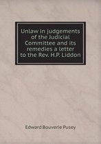 Unlaw in Judgements of the Judicial Committee and Its Remedies a Letter to the REV. H.P. Liddon