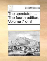 The Spectator. ... the Fourth Edition. Volume 7 of 8