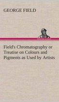 Field's Chromatography or Treatise on Colours and Pigments as Used by Artists